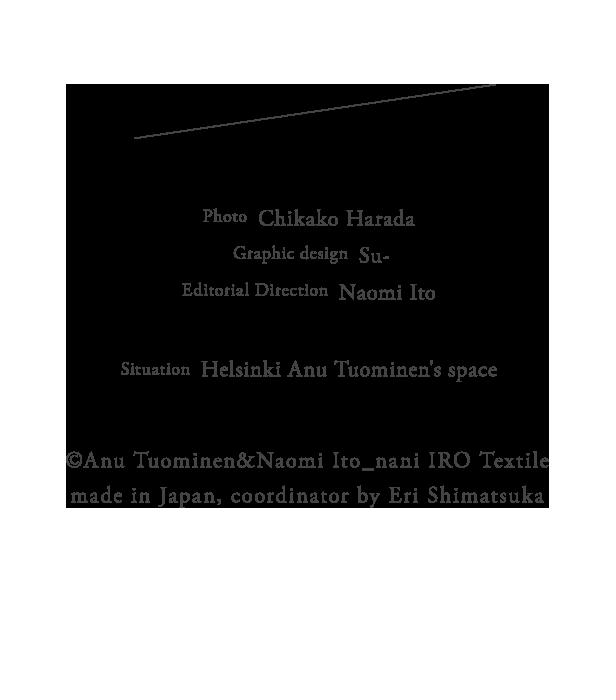 Photo  Chikako Harada / Graphic design  Su- / Editorial Direction  Naomi Ito / Situation  Helsinki Anu Tuominen's space / �・Anu Tuominen&Naomi Ito_nani IRO Textile made in Japan, coordinator by Eri Shimatsuka